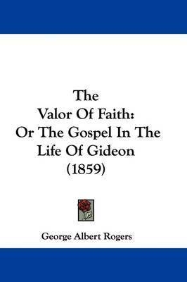 The Valor of Faith: Or the Gospel in the Life of Gideon (1859) by George Albert Rogers