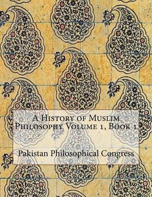 A History of Muslim Philosophy Volume 1, Book 1 by Pakistan Philosophical Congress