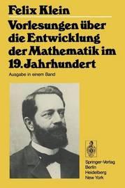 Vorlesungen Uber Entwicklung Der Mathematik in 19 J by F Klein