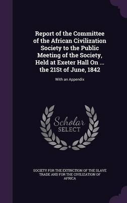 Report of the Committee of the African Civilization Society to the Public Meeting of the Society, Held at Exeter Hall on ... the 21st of June, 1842