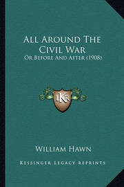 All Around the Civil War All Around the Civil War: Or Before and After (1908) or Before and After (1908) by William Hawn