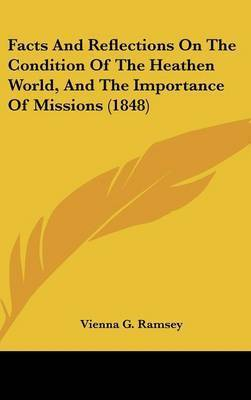 Facts And Reflections On The Condition Of The Heathen World, And The Importance Of Missions (1848) by Vienna G Ramsey