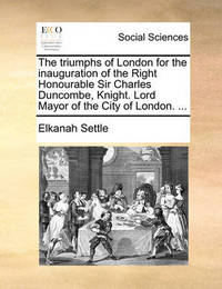The Triumphs of London for the Inauguration of the Right Honourable Sir Charles Duncombe, Knight. Lord Mayor of the City of London. ... by Elkanah Settle