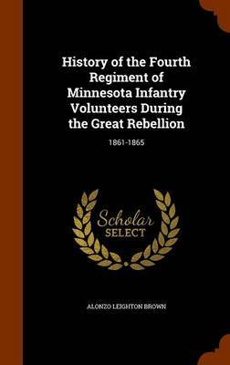 History of the Fourth Regiment of Minnesota Infantry Volunteers During the Great Rebellion by Alonzo Leighton Brown