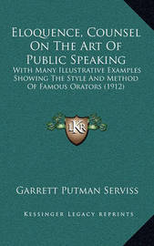 Eloquence, Counsel on the Art of Public Speaking: With Many Illustrative Examples Showing the Style and Method of Famous Orators (1912) by Garrett Putman Serviss