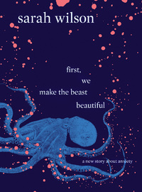 First, We Make the Beast Beautiful by Sarah Wilson