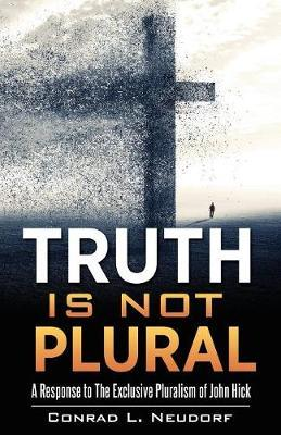 Truth Is Not Plural by Conrad L Neudorf