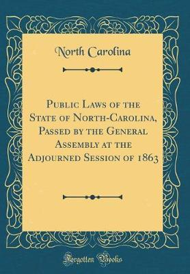 Public Laws of the State of North-Carolina, Passed by the General Assembly at the Adjourned Session of 1863 (Classic Reprint) by North Carolina