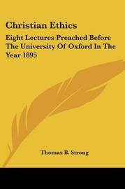 Christian Ethics: Eight Lectures Preached Before the University of Oxford in the Year 1895 by Thomas B . Strong image