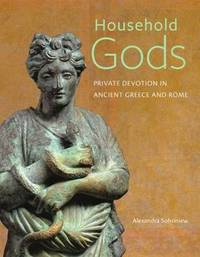 Household Gods - Private Devotion in Ancient Greece and Rome by Alexandra Sofroniew