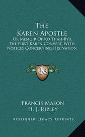 The Karen Apostle: Or Memoir of Ko Thah-Byu, the First Karen Convert, with Notices Concerning His Nation by Francis Mason
