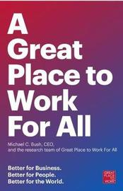 A Great Place To Work For All by Ceo Michael C. Bush And The Research Team Of Great Place To Work