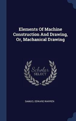 Elements of Machine Construction and Drawing, Or, Machanical Drawing by Samuel Edward Warren
