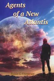 Agents of a New Atlantis by Robin C Fitzgerald