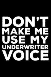 Don't Make Me Use My Underwriter Voice by Creative Juices Publishing