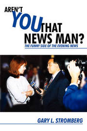 Aren't You That News Man?: The Funny Side of the Evening News by Gary L. Stromberg