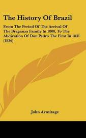 The History Of Brazil: From The Period Of The Arrival Of The Braganza Family In 1808, To The Abdication Of Don Pedro The First In 1831 (1836) by John Armitage image