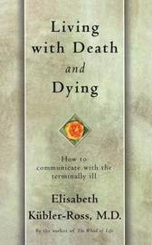 Living with Death and Dying: How to Communicate with the Terminally Ill by Elisabeth Kubler Ross