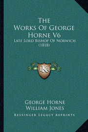 The Works of George Horne V6: Late Lord Bishop of Norwich (1818) by George Horne