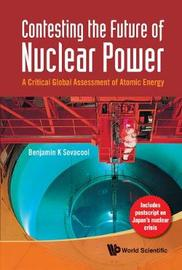 Contesting The Future Of Nuclear Power: A Critical Global Assessment Of Atomic Energy by Benjamin K Sovacool