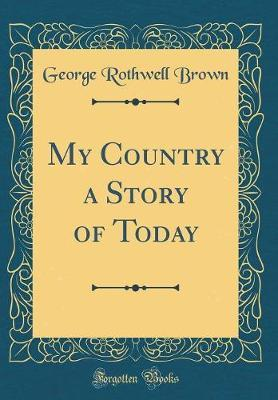 My Country a Story of Today (Classic Reprint) by George Rothwell Brown image