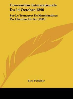 Convention Internationale Du 14 Octobre 1890: Sur Le Transport de Marchandises Par Chemins de Fer (1906) by Publisher Bern Publisher