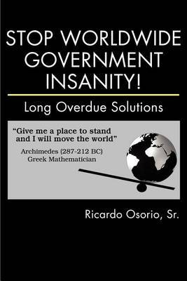 Stop Worldwide Government Insanity!: Long Overdue Solutions by Sr. Ricardo Osorio image