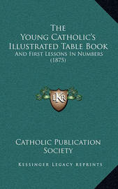The Young Catholic's Illustrated Table Book: And First Lessons in Numbers (1875) by Catholic Publication Society of America