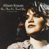 Now That I've Found You: Collection by Alison Krauss