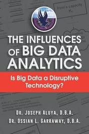 The Influences of Big Data Analytics: Is Big Data a Disruptive Technology? by D.B.A. Dr. Joseph Aluya