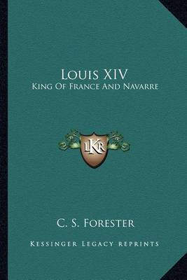 Louis XIV: King of France and Navarre by C.S. Forester