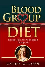 Blood Group Diet: Eating Right for Your Blood Group 101 by Cathy Wilson