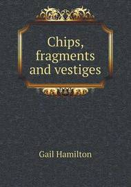 Chips, Fragments and Vestiges by Gail Hamilton