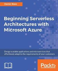 Beginning Serverless Architectures with Microsoft Azure by Daniel Bass