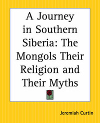 A Journey in Southern Siberia: The Mongols Their Religion and Their Myths by Jeremiah Curtin image
