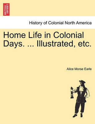 Home Life in Colonial Days. ... Illustrated, Etc. by Alice Morse Earle