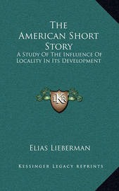 The American Short Story the American Short Story: A Study of the Influence of Locality in Its Development a Study of the Influence of Locality in Its Development by Elias Lieberman