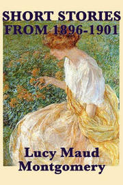 The Short Stories of Lucy Maud Montgomery from 1896-1901 by Lucy Maud Montgomery