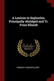 A Lexicon to Sophocles, Principally Abridged and Tr. from Ellendt by Friedrich Theodor Ellendt image