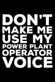 Don't Make Me Use My Power Plant Operator Voice by Creative Juices Publishing