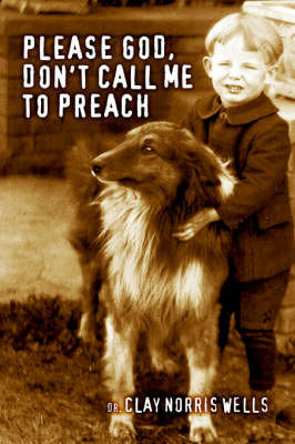 Please God, Don't Call Me to Preach by Dr. Clay Norris Wells