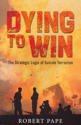 Dying to Win: The Strategic Logic of Suicide Terrorism by Robert A. Pape