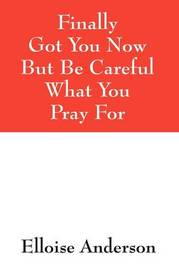Finally Got You Now But Be Careful What You Pray for by Elloise Anderson image