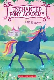 Let It Glow (Enchanted Pony Academy #3) by Lisa Ann Scott