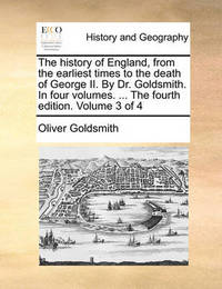 The History of England, from the Earliest Times to the Death of George II. by Dr. Goldsmith. in Four Volumes. ... the Fourth Edition. Volume 3 of 4 by Oliver Goldsmith image