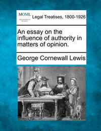 An Essay on the Influence of Authority in Matters of Opinion. by George Cornewall Lewis
