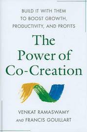 The Power of Co-Creation: Build It with Them to Boost Growth, Productivity, and Profits by Venkat Ramaswamy