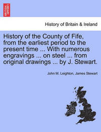 History of the County of Fife, from the Earliest Period to the Present Time ... with Numerous Engravings ... on Steel ... from Original Drawings ... by J. Stewart. by John M Leighton
