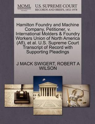 Hamilton Foundry and Machine Company, Petitioner, V. International Molders & Foundry Workers Union of North America (Afl), Et Al. U.S. Supreme Court Transcript of Record with Supporting Pleadings by J Mack Swigert