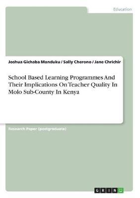 School Based Learning Programmes and Their Implications on Teacher Quality in Molo Sub-County in Kenya by Joshua Gichaba Manduku